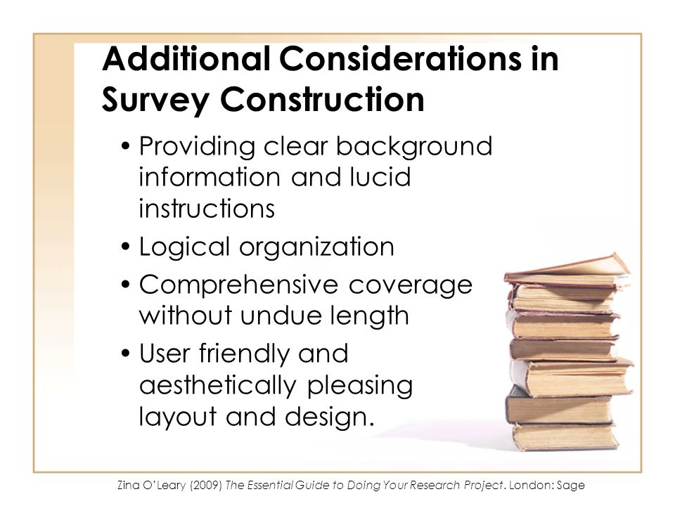 Additional Considerations in Survey Construction Providing clear background information and lucid instructions Logical organization Comprehensive coverage without undue length User friendly and aesthetically pleasing layout and design.