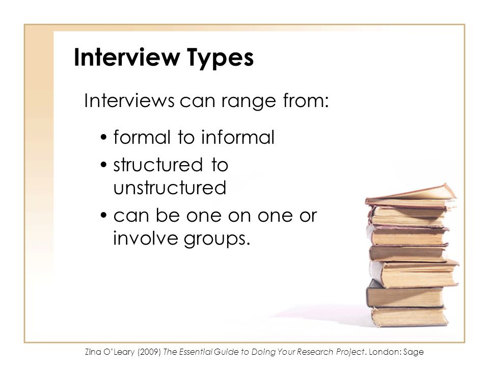 Interview Types Interviews can range from: formal to informal structured to unstructured can be one on one or involve groups.