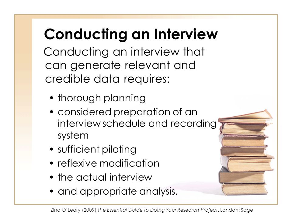 Conducting an Interview Conducting an interview that can generate relevant and credible data requires: thorough planning considered preparation of an interview schedule and recording system sufficient piloting reflexive modification the actual interview and appropriate analysis.