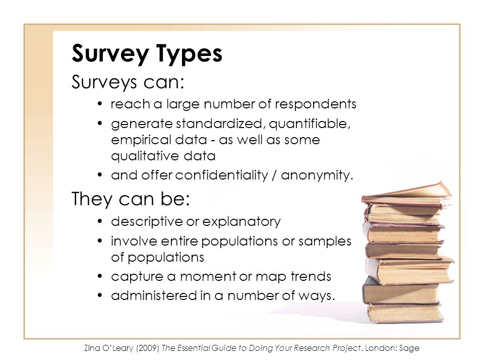 Survey Types Surveys can: reach a large number of respondents generate standardized, quantifiable, empirical data - as well as some qualitative data and offer confidentiality / anonymity.
