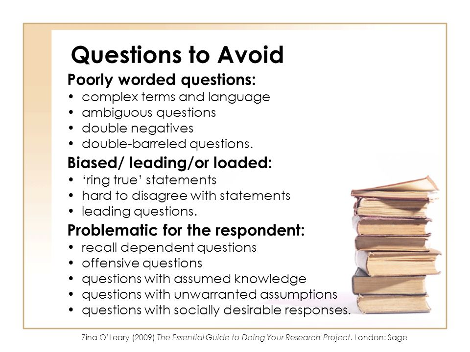 Questions to Avoid Poorly worded questions: complex terms and language ambiguous questions double negatives double-barreled questions. Biased/ leading