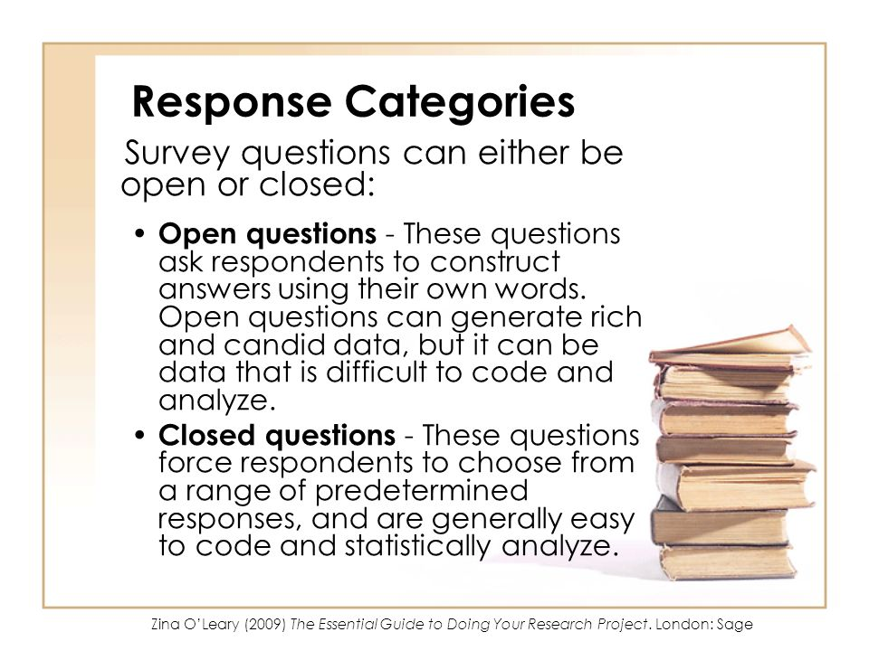 Response Categories Survey questions can either be open or closed: Open questions - These questions ask respondents to construct answers using their own words.