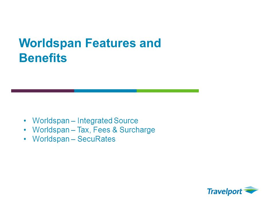 Worldspan Features and Benefits Worldspan – Integrated Source Worldspan – Tax, Fees & Surcharge Worldspan – SecuRates
