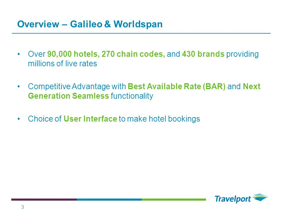 Overview – Galileo & Worldspan Over 90,000 hotels, 270 chain codes, and 430 brands providing millions of live rates Competitive Advantage with Best Av