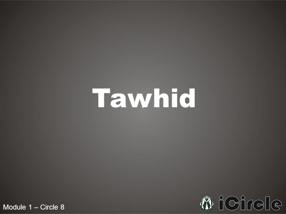 Module 1 – Circle 8 What is Tawhid.Tawhid is the key central theme of Islam.