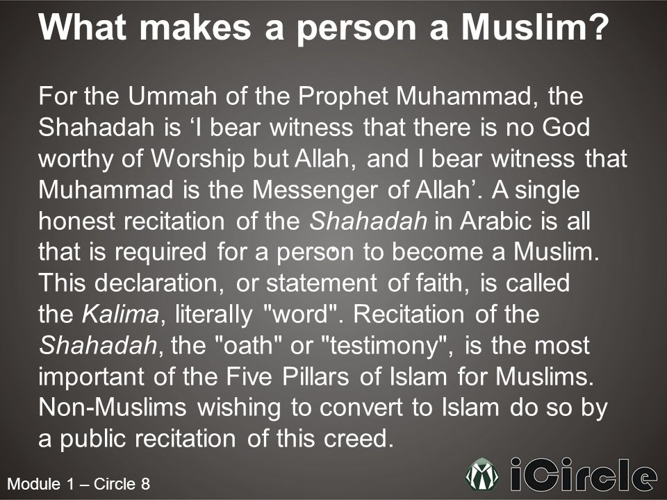 Module 1 – Circle 8 What makes a person a Muslim? For the Ummah of the Prophet Muhammad, the Shahadah is I bear witness that there is no God worthy of