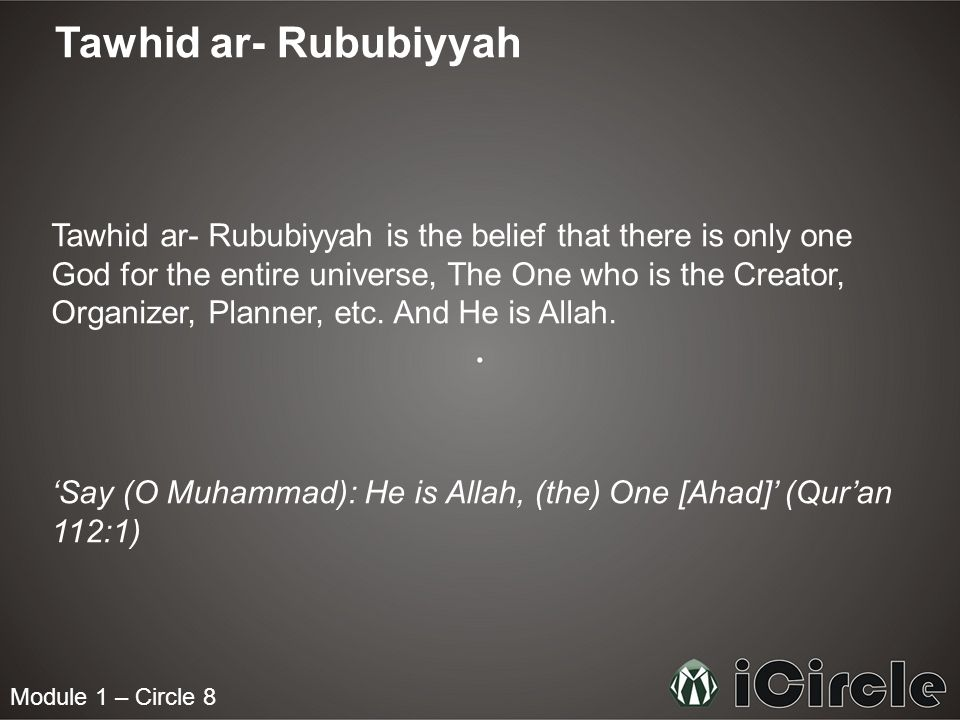 Module 1 – Circle 8 Tawhid ar- Rububiyyah Tawhid ar- Rububiyyah is the belief that there is only one God for the entire universe, The One who is the C
