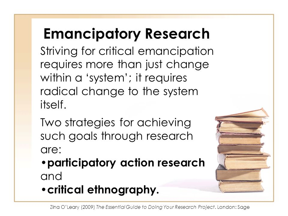 Emancipatory Research Striving for critical emancipation requires more than just change within a system; it requires radical change to the system itse