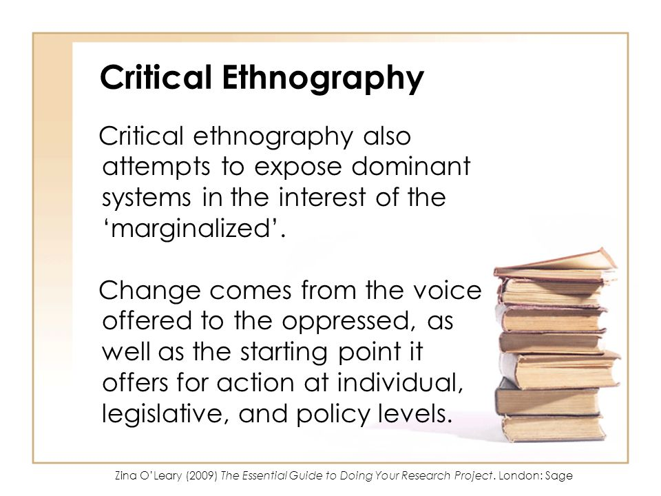 Critical Ethnography Critical ethnography also attempts to expose dominant systems in the interest of the marginalized. Change comes from the voice of