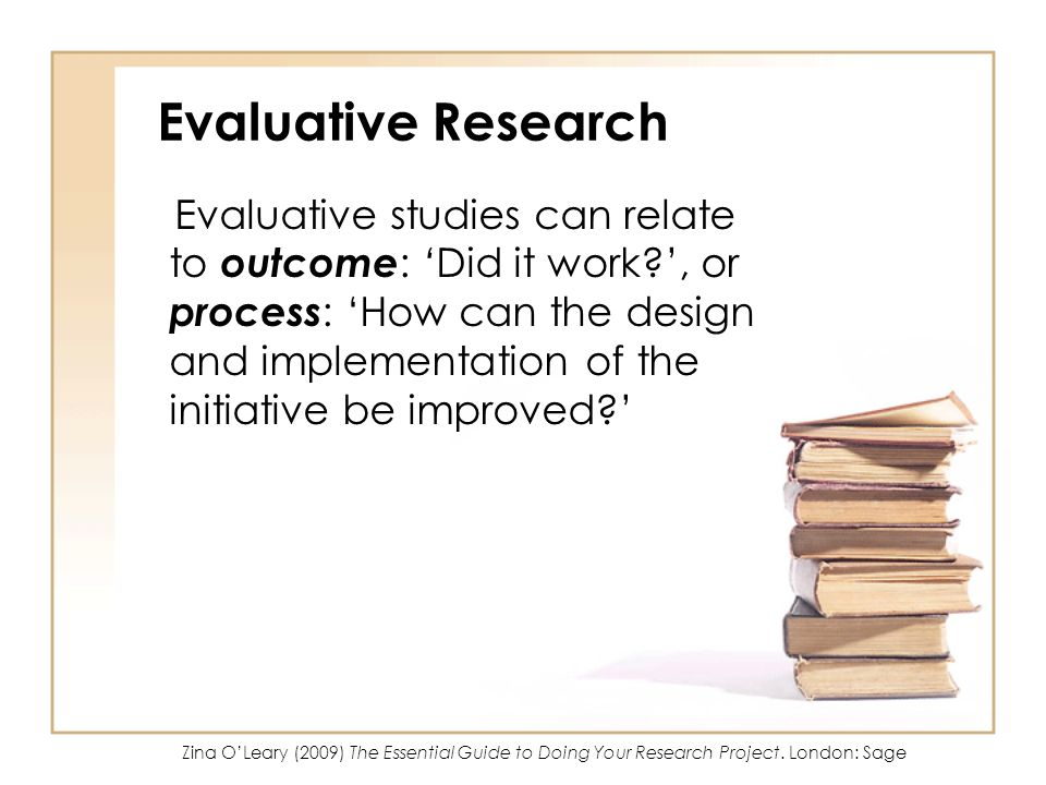 Evaluative Research Evaluative studies can relate to outcome : Did it work?, or process : How can the design and implementation of the initiative be i