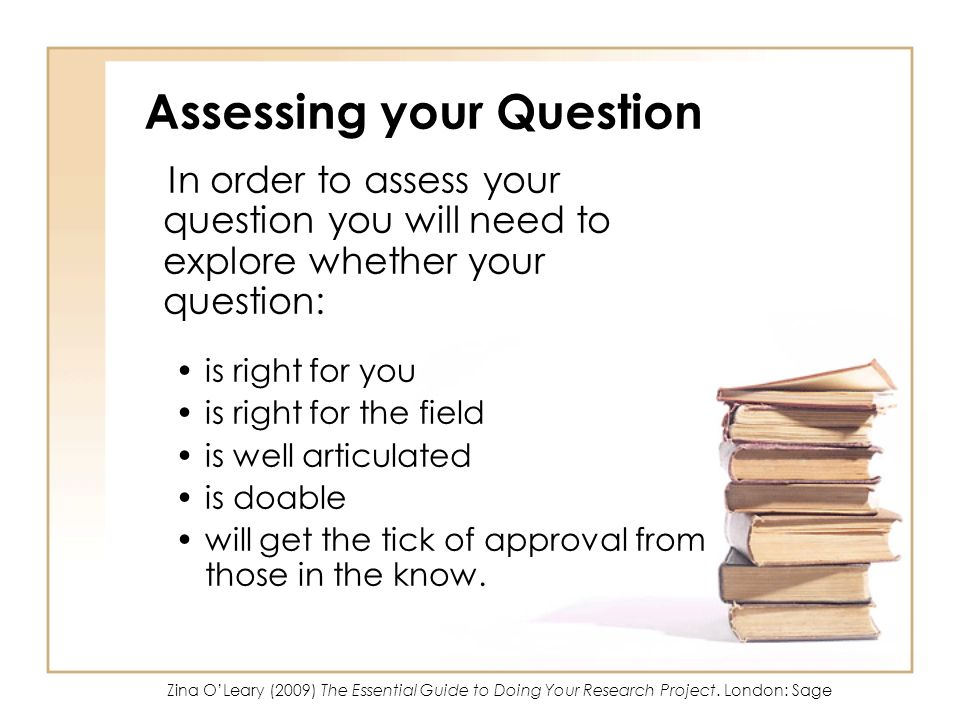 Assessing your Question In order to assess your question you will need to explore whether your question: is right for you is right for the field is we