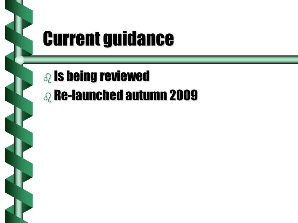 Current guidance b Is being reviewed b Re-launched autumn 2009