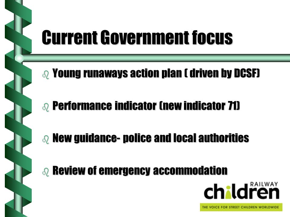 Current Government focus b Young runaways action plan ( driven by DCSF) b Performance indicator (new indicator 71) b New guidance- police and local authorities b Review of emergency accommodation