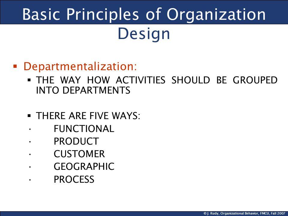 © J. Rudy, Organizational Behavior, FMCU, Fall 2007 Basic Principles of Organization Design Departmentalization: THE WAY HOW ACTIVITIES SHOULD BE GROU