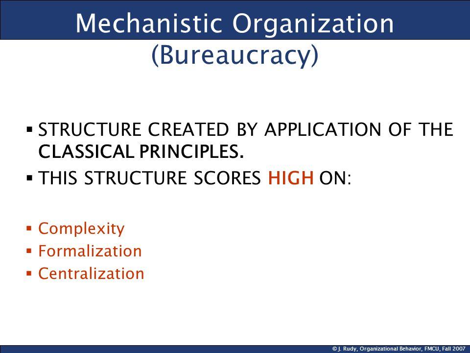 © J. Rudy, Organizational Behavior, FMCU, Fall 2007 Mechanistic Organization (Bureaucracy) STRUCTURE CREATED BY APPLICATION OF THE CLASSICAL PRINCIPLE