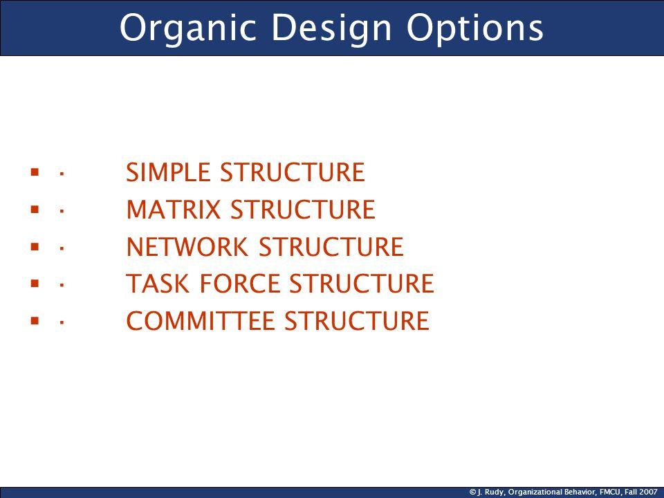 © J. Rudy, Organizational Behavior, FMCU, Fall 2007 Organic Design Options · SIMPLE STRUCTURE · MATRIX STRUCTURE · NETWORK STRUCTURE · TASK FORCE STRU