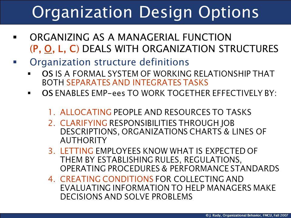 © J. Rudy, Organizational Behavior, FMCU, Fall 2007 Organization Design Options ORGANIZING AS A MANAGERIAL FUNCTION (P, O, L, C) DEALS WITH ORGANIZATI