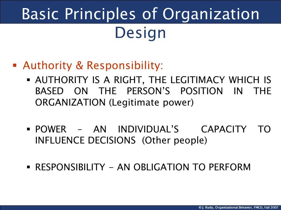 © J. Rudy, Organizational Behavior, FMCU, Fall 2007 Basic Principles of Organization Design Authority & Responsibility: AUTHORITY IS A RIGHT, THE LEGI