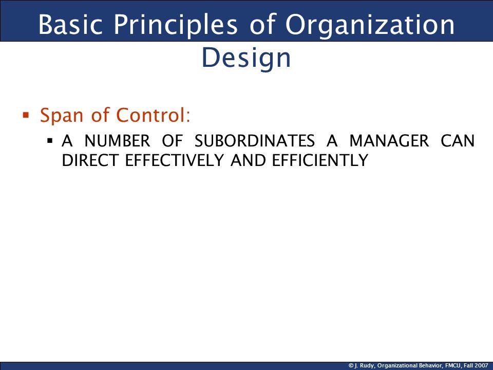 © J. Rudy, Organizational Behavior, FMCU, Fall 2007 Basic Principles of Organization Design Span of Control: A NUMBER OF SUBORDINATES A MANAGER CAN DI