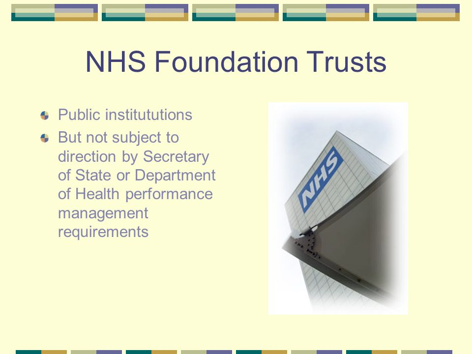 NHS Foundation Trusts Public institututions But not subject to direction by Secretary of State or Department of Health performance management requirem
