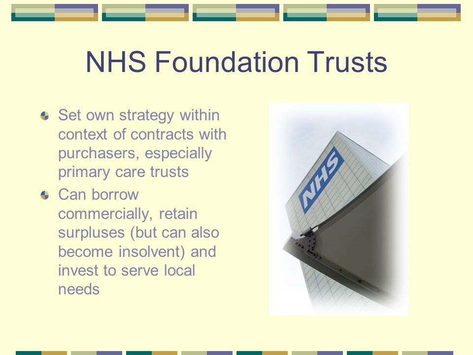 NHS Foundation Trusts Set own strategy within context of contracts with purchasers, especially primary care trusts Can borrow commercially, retain surpluses (but can also become insolvent) and invest to serve local needs