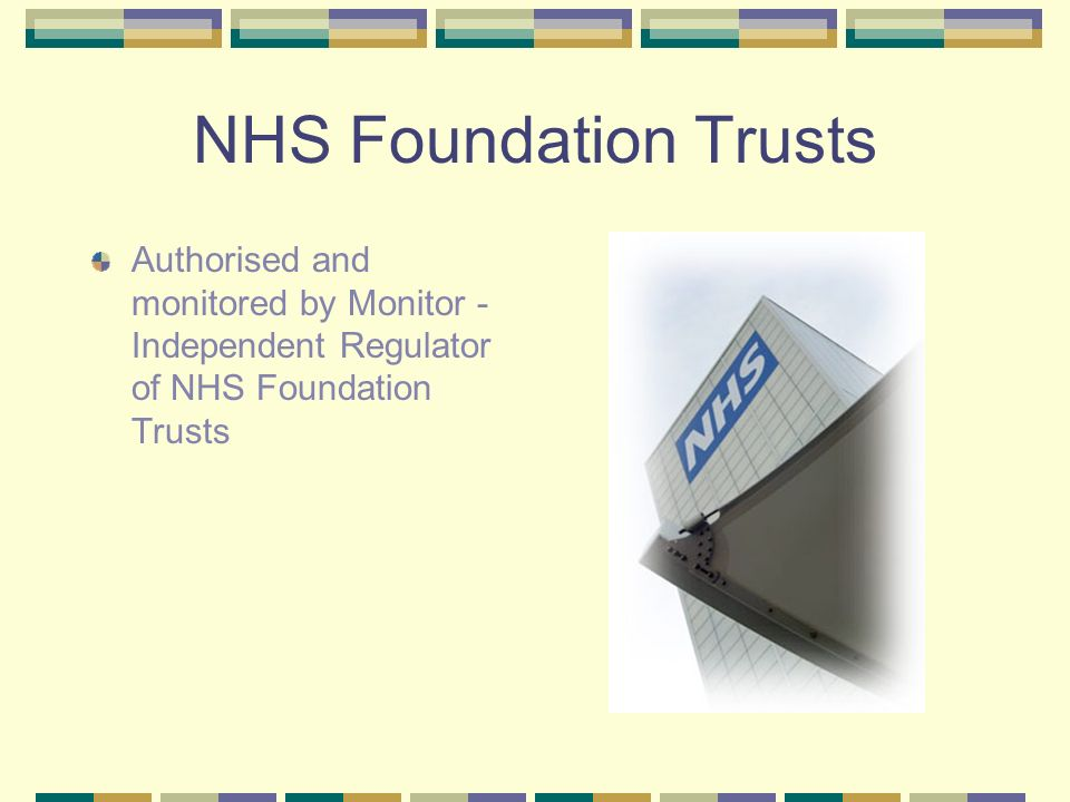 NHS Foundation Trusts Authorised and monitored by Monitor - Independent Regulator of NHS Foundation Trusts Accountable to local people, who can become members and governors