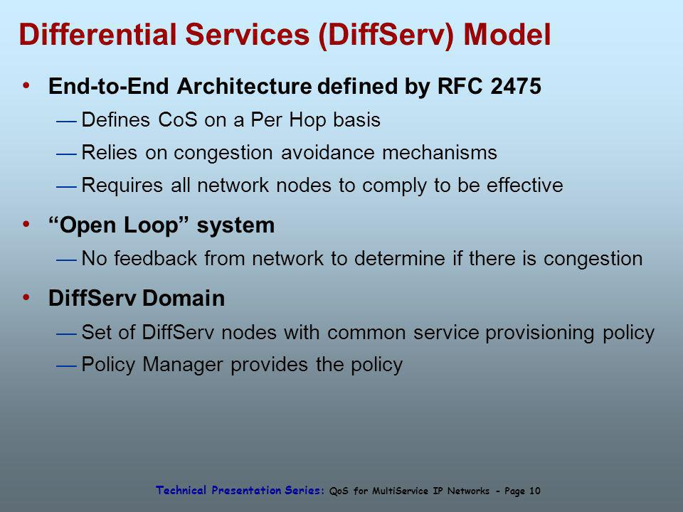 Technical Presentation Series: QoS for MultiService IP Networks - Page 10 Differential Services (DiffServ) Model End-to-End Architecture defined by RFC 2475 Defines CoS on a Per Hop basis Relies on congestion avoidance mechanisms Requires all network nodes to comply to be effective Open Loop system No feedback from network to determine if there is congestion DiffServ Domain Set of DiffServ nodes with common service provisioning policy Policy Manager provides the policy