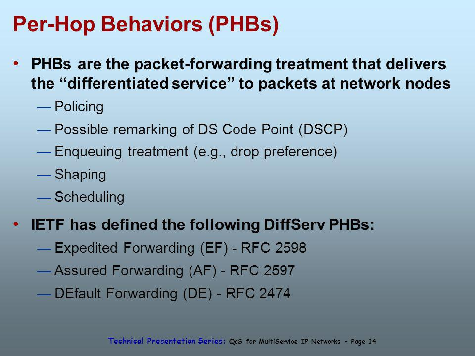 Technical Presentation Series: QoS for MultiService IP Networks - Page 14 Per-Hop Behaviors (PHBs) PHBs are the packet-forwarding treatment that delivers the differentiated service to packets at network nodes Policing Possible remarking of DS Code Point (DSCP) Enqueuing treatment (e.g., drop preference) Shaping Scheduling IETF has defined the following DiffServ PHBs: Expedited Forwarding (EF) - RFC 2598 Assured Forwarding (AF) - RFC 2597 DEfault Forwarding (DE) - RFC 2474