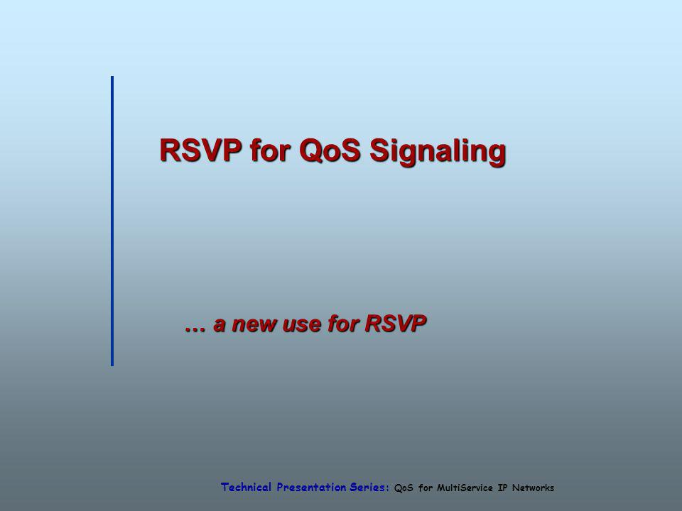 Technical Presentation Series: QoS for MultiService IP Networks RSVP for QoS Signaling … a new use for RSVP