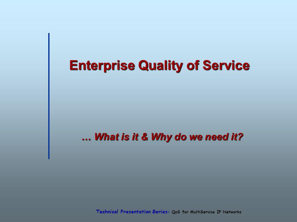 Technical Presentation Series: QoS for MultiService IP Networks Enterprise Quality of Service … What is it & Why do we need it?