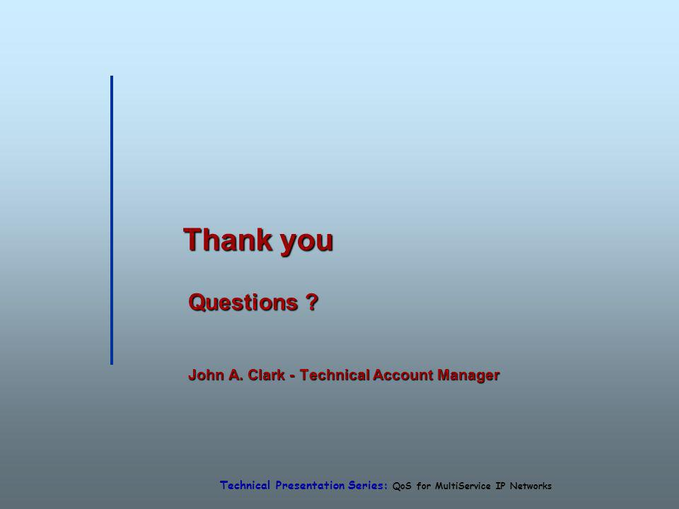 Technical Presentation Series: QoS for MultiService IP Networks Thank you Questions ? John A. Clark - Technical Account Manager