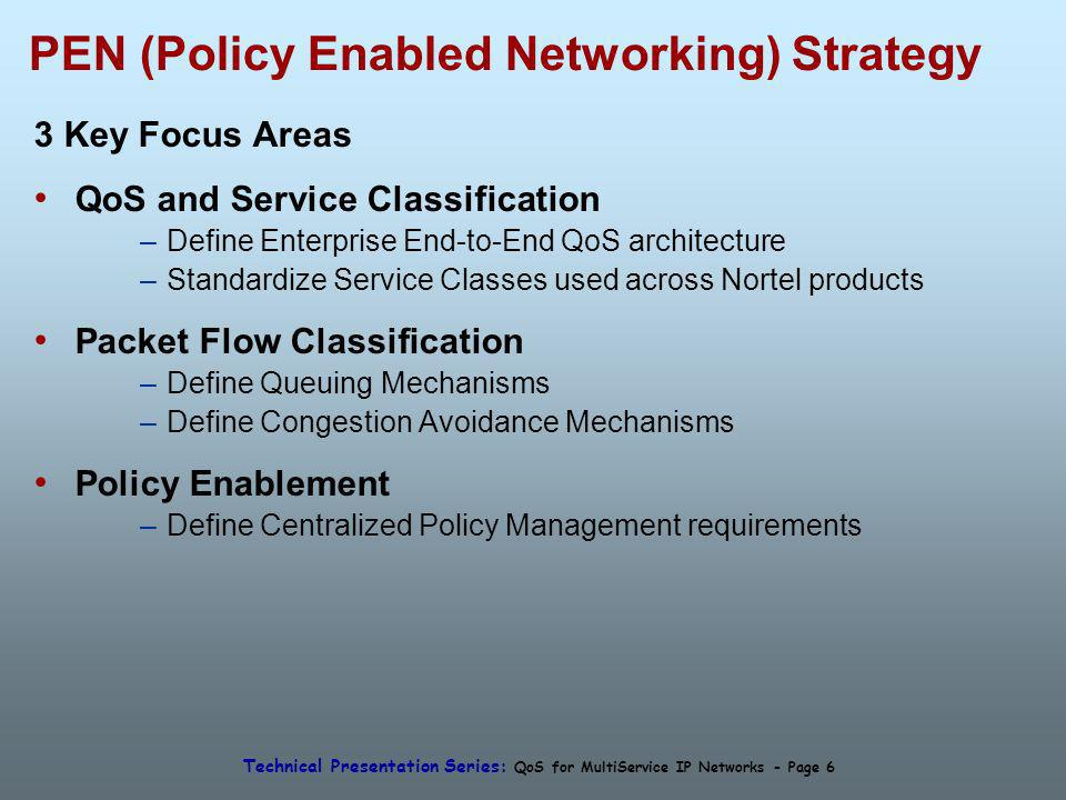 Technical Presentation Series: QoS for MultiService IP Networks - Page 6 PEN (Policy Enabled Networking) Strategy 3 Key Focus Areas QoS and Service Classification –Define Enterprise End-to-End QoS architecture –Standardize Service Classes used across Nortel products Packet Flow Classification –Define Queuing Mechanisms –Define Congestion Avoidance Mechanisms Policy Enablement –Define Centralized Policy Management requirements