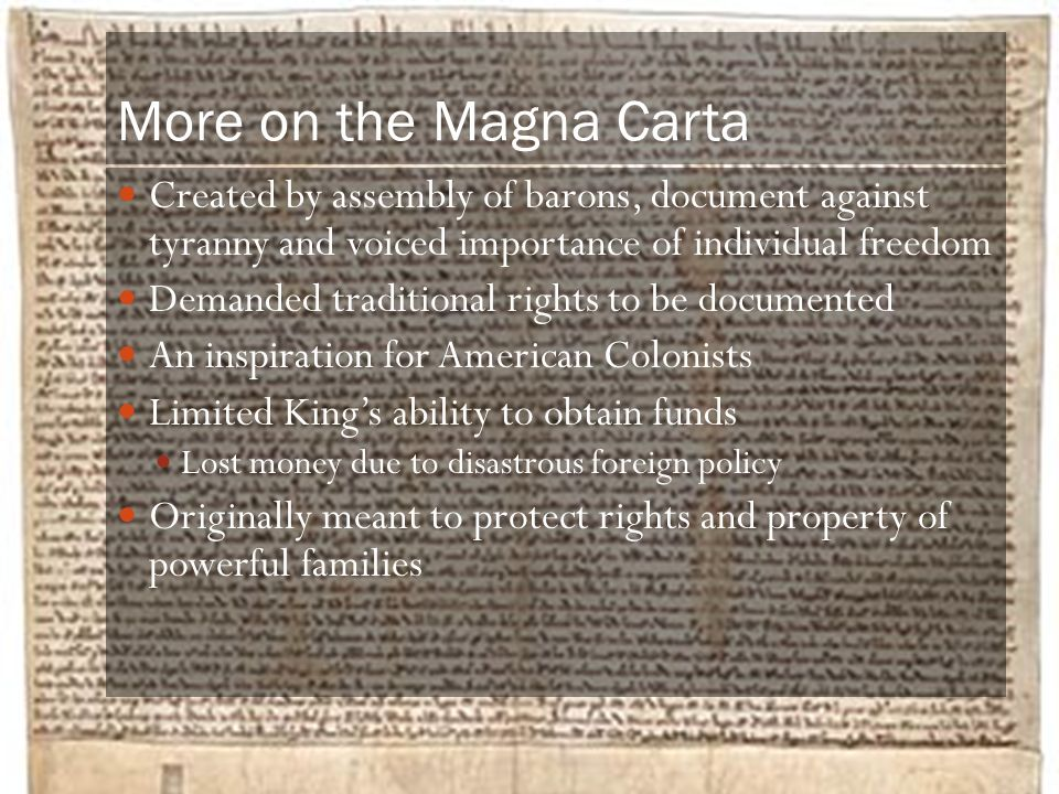 More on the Magna Carta Created by assembly of barons, document against tyranny and voiced importance of individual freedom Demanded traditional right