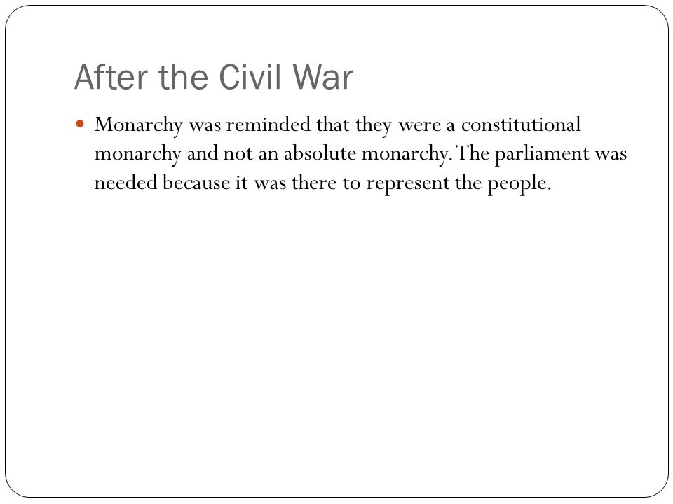 After the Civil War Monarchy was reminded that they were a constitutional monarchy and not an absolute monarchy. The parliament was needed because it