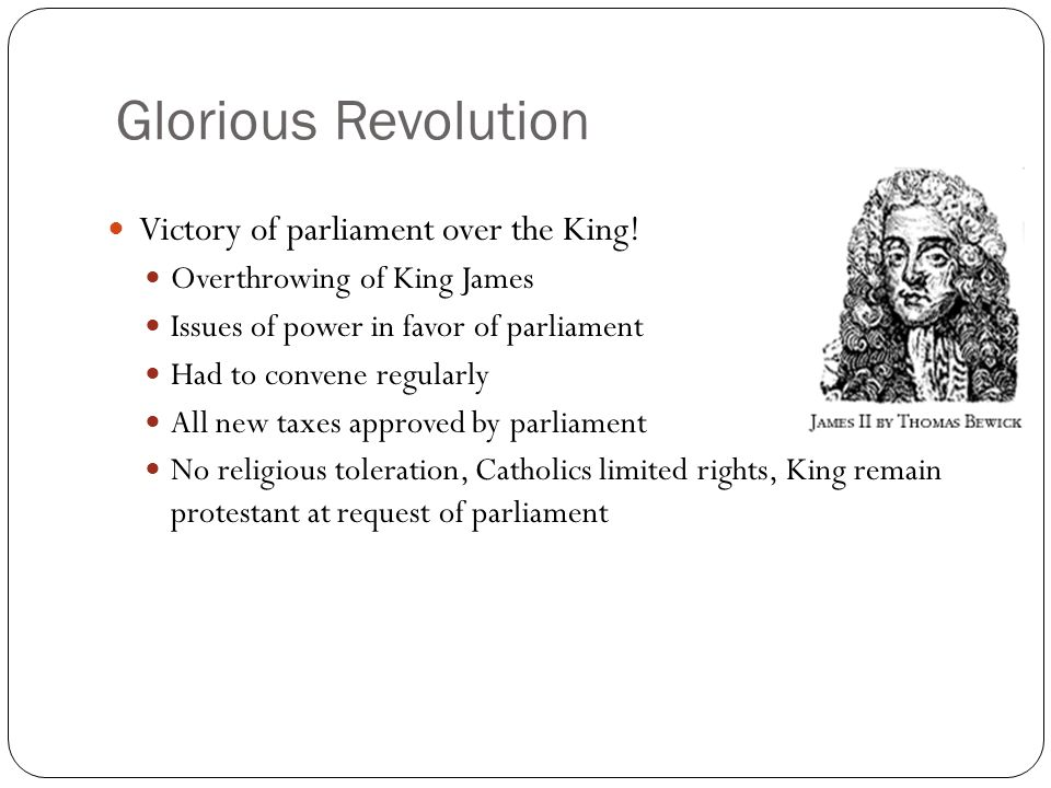 Glorious Revolution Victory of parliament over the King! Overthrowing of King James Issues of power in favor of parliament Had to convene regularly Al