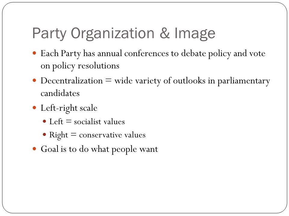 Party Organization & Image Each Party has annual conferences to debate policy and vote on policy resolutions Decentralization = wide variety of outloo