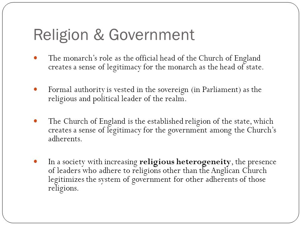 Religion & Government The monarchs role as the official head of the Church of England creates a sense of legitimacy for the monarch as the head of sta