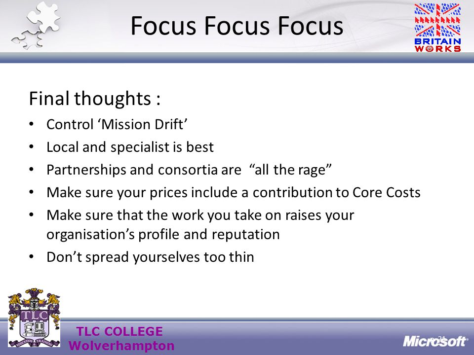 TLC COLLEGE Wolverhampton Focus Focus Focus Final thoughts : Control Mission Drift Local and specialist is best Partnerships and consortia are all the rage Make sure your prices include a contribution to Core Costs Make sure that the work you take on raises your organisations profile and reputation Dont spread yourselves too thin p.