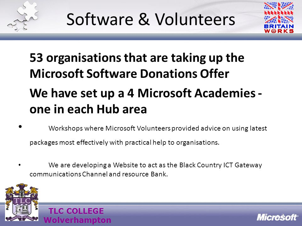 TLC COLLEGE Wolverhampton Software & Volunteers 53 organisations that are taking up the Microsoft Software Donations Offer We have set up a 4 Microsoft Academies - one in each Hub area Workshops where Microsoft Volunteers provided advice on using latest packages most effectively with practical help to organisations.