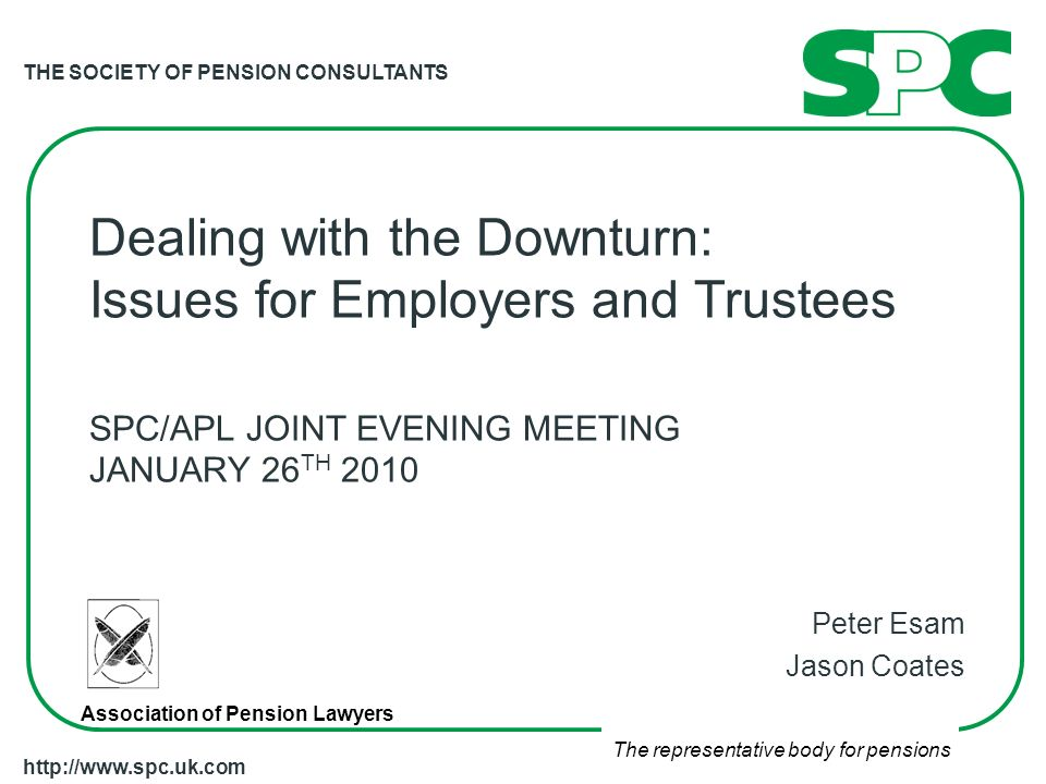 THE SOCIETY OF PENSION CONSULTANTS The representative body for pensions   Dealing with the Downturn: Issues for Employers and Trustees SPC/APL JOINT EVENING MEETING JANUARY 26 TH 2010 Peter Esam Jason Coates Association of Pension Lawyers