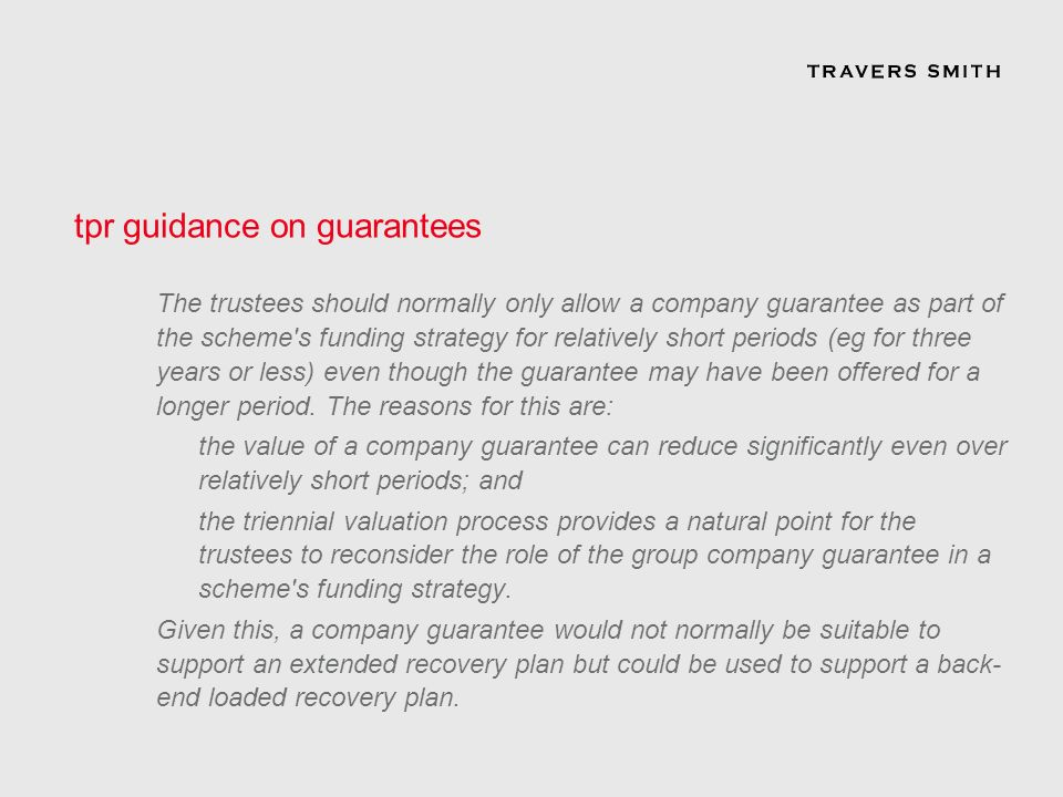 tpr guidance on guarantees The trustees should normally only allow a company guarantee as part of the scheme s funding strategy for relatively short periods (eg for three years or less) even though the guarantee may have been offered for a longer period.