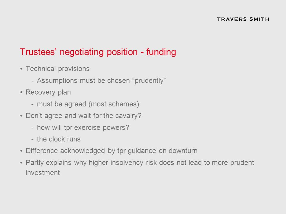 Trustees negotiating position - funding Technical provisions -Assumptions must be chosen prudently Recovery plan -must be agreed (most schemes) Dont agree and wait for the cavalry.