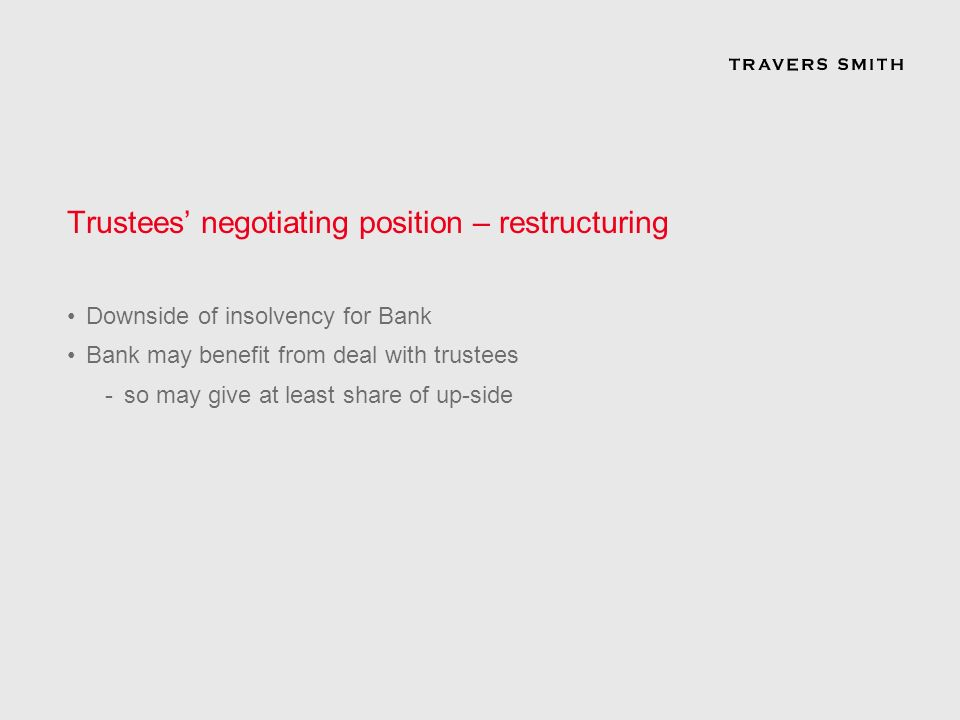 Trustees negotiating position – restructuring Downside of insolvency for Bank Bank may benefit from deal with trustees -so may give at least share of up-side