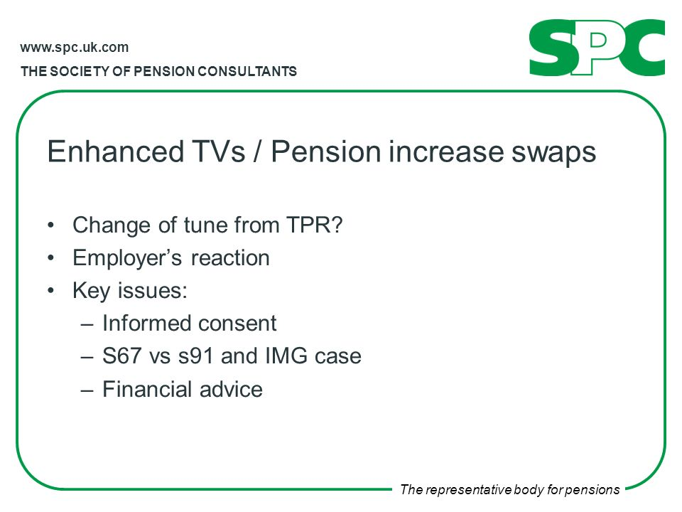 THE SOCIETY OF PENSION CONSULTANTS The representative body for pensions Enhanced TVs / Pension increase swaps Change of tune from TPR.