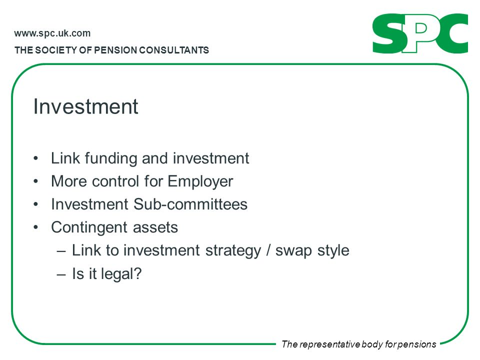 THE SOCIETY OF PENSION CONSULTANTS The representative body for pensions Investment Link funding and investment More control for Employer Investment Sub-committees Contingent assets –Link to investment strategy / swap style –Is it legal