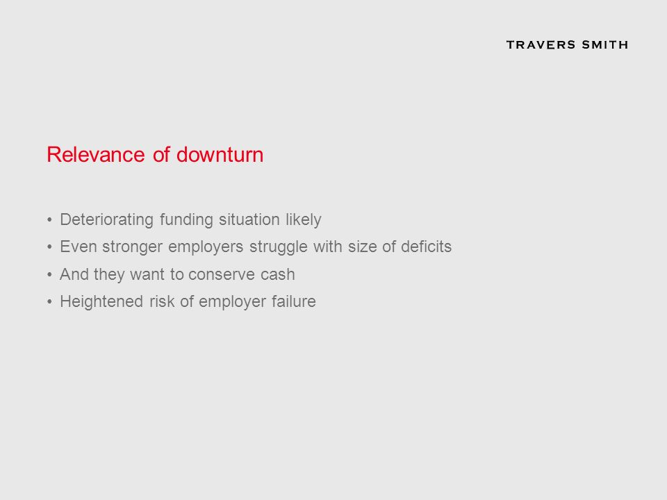 Relevance of downturn Deteriorating funding situation likely Even stronger employers struggle with size of deficits And they want to conserve cash Heightened risk of employer failure