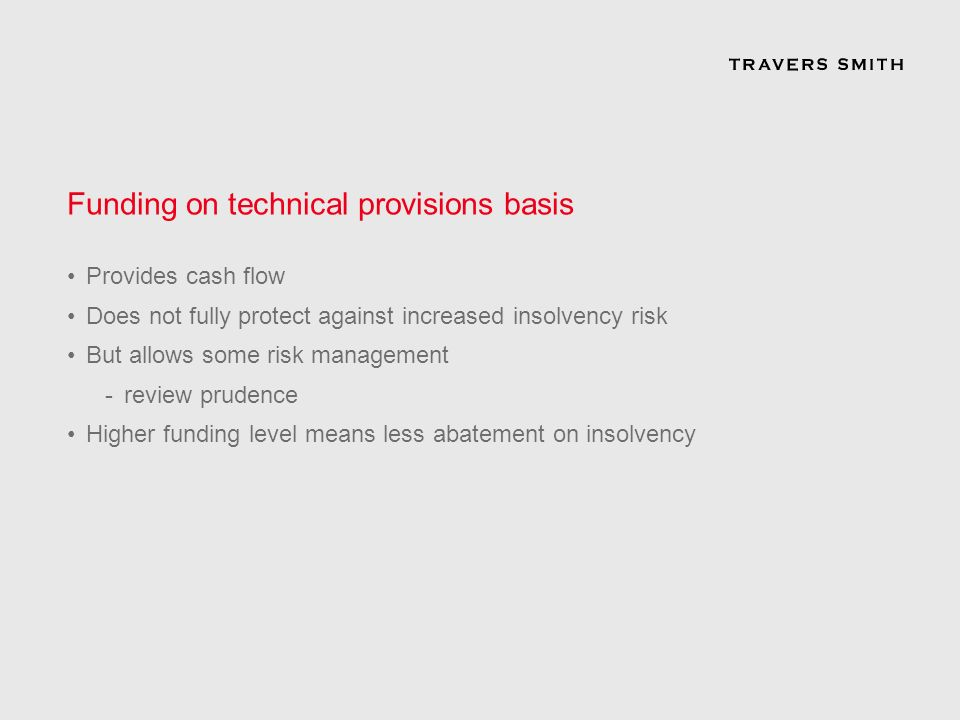 Funding on technical provisions basis Provides cash flow Does not fully protect against increased insolvency risk But allows some risk management -review prudence Higher funding level means less abatement on insolvency