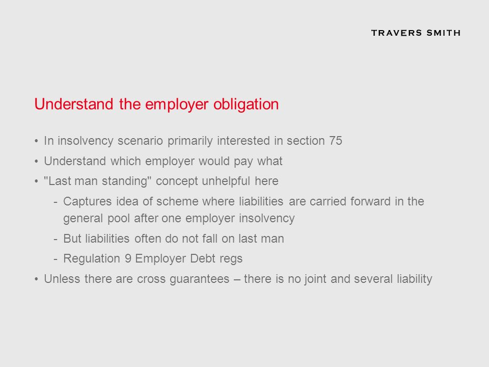 Understand the employer obligation In insolvency scenario primarily interested in section 75 Understand which employer would pay what Last man standing concept unhelpful here -Captures idea of scheme where liabilities are carried forward in the general pool after one employer insolvency -But liabilities often do not fall on last man -Regulation 9 Employer Debt regs Unless there are cross guarantees – there is no joint and several liability
