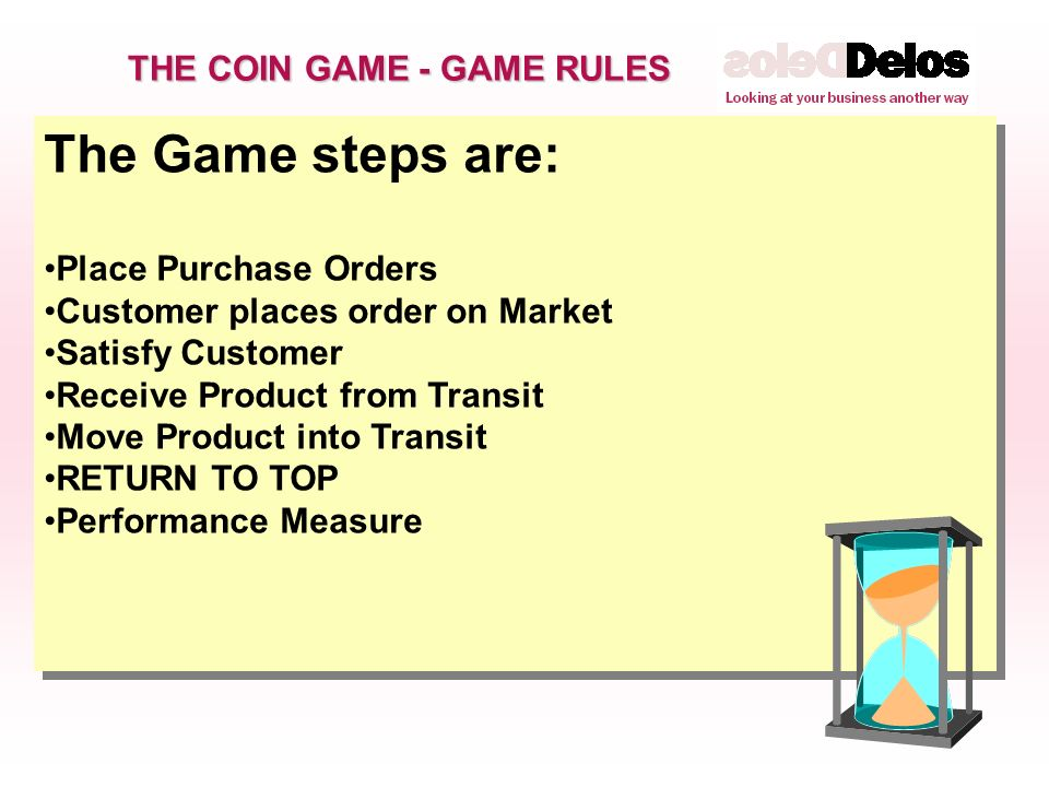 The Game steps are: Place Purchase Orders Customer places order on Market Satisfy Customer Receive Product from Transit Move Product into Transit RETURN TO TOP Performance Measure The Game steps are: Place Purchase Orders Customer places order on Market Satisfy Customer Receive Product from Transit Move Product into Transit RETURN TO TOP Performance Measure THE COIN GAME - GAME RULES