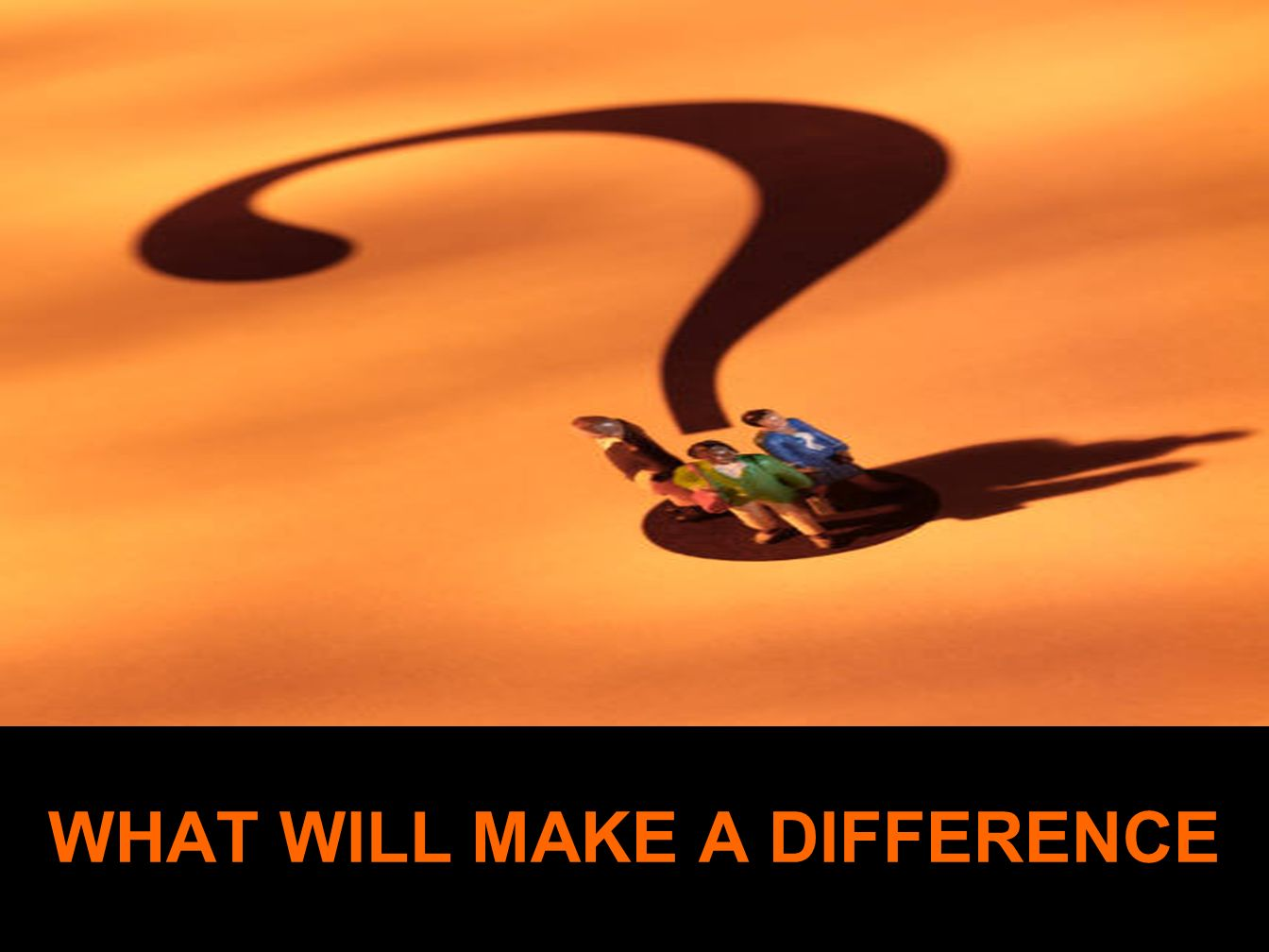 WHAT WILL MAKE A DIFFERENCE